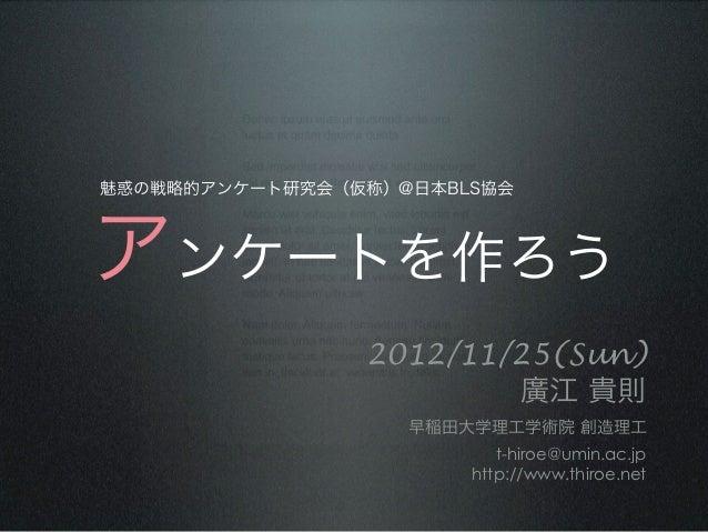 魅惑の戦略的アンケート研究会(仮称)@日本BLS協会 アンケートを作ろう                      2012/11/25(Sun)                               廣江 貴則          ...