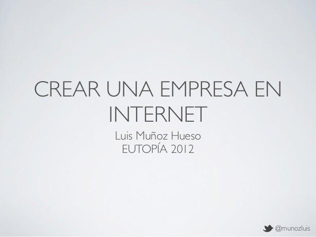 CREAR UNA EMPRESA EN      INTERNET      Luis Muñoz Hueso       EUTOPÍA 2012                         @munozluis