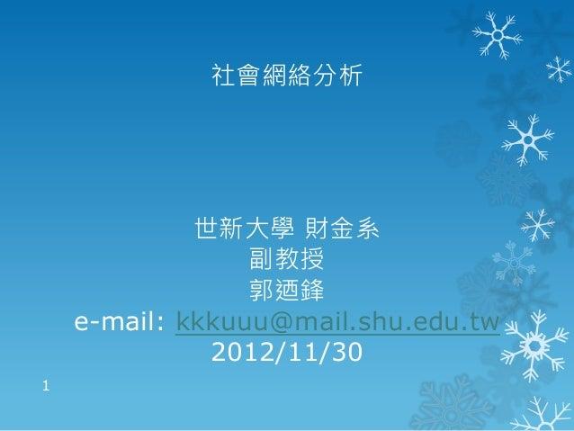 社會網絡分析世新大學 財金系副教授郭迺鋒e-mail: kkkuuu@mail.shu.edu.tw2012/11/301