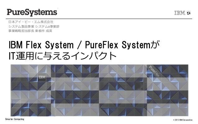日本アイ・ビー・エム株式会社  システム製品事業 システムx事業部  事業戦略担当部長 東根作 成英  IBM Flex System / PureFlex Systemが  IT運用に与えるインパクトSmarter Computing    ...