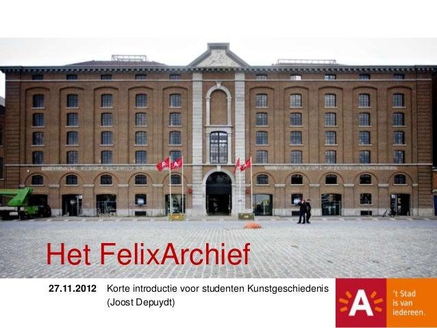 Het FelixArchief27.11.2012   Korte introductie voor studenten Kunstgeschiedenis             (Joost Depuydt)