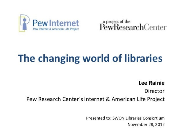 The changing world of libraries                                            Lee Rainie                                     ...
