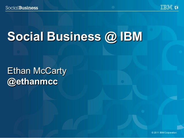 Social Business @ IBMEthan McCarty@ethanmcc1                       © 2011 IBM Corporation