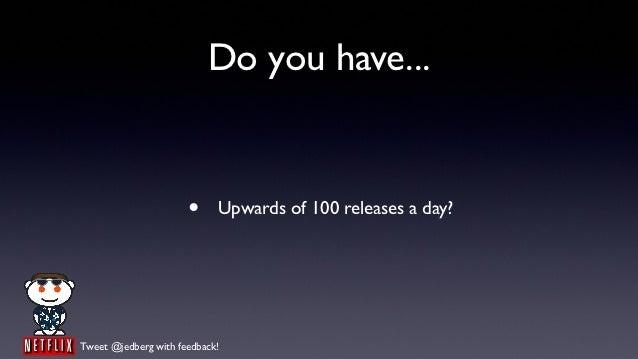 Do you have...                      •     Upwards of 100 releases a day?Tweet @jedberg with feedback!