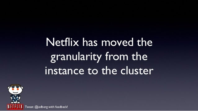 Netflix has moved the               granularity from the             instance to the clusterTweet @jedberg with feedback!