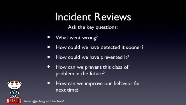 Incident Reviews                                Ask the key questions:                •      What went wrong?             ...