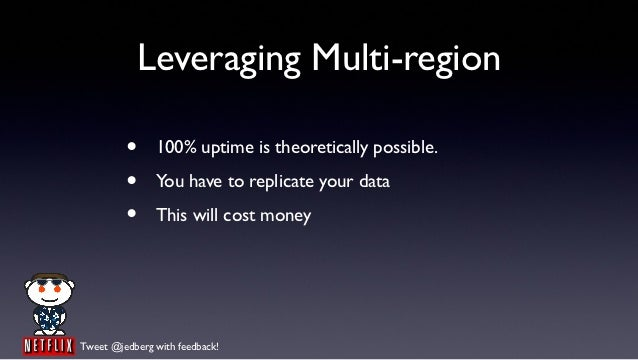 Leveraging Multi-region         •     100% uptime is theoretically possible.         •     You have to replicate your data...