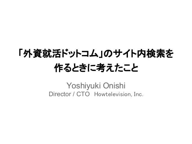 「外資就活ドットコム」のサイト内検索を    作るときに考えたこと         Yoshiyuki Onishi   Director / CTO Howtelevision, Inc.