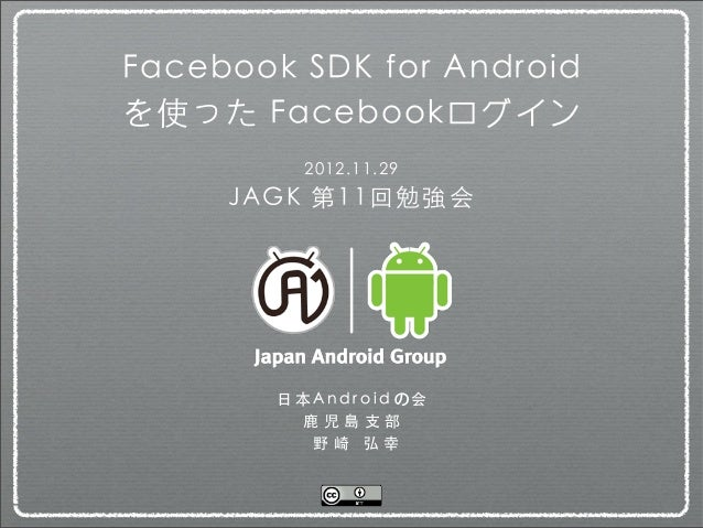 Facebook SDK for Androidを使った Facebookログイン            2012.11.29     JAGK 第11回勉強会        ⽇日 本 A n d r o i d の 会            ...