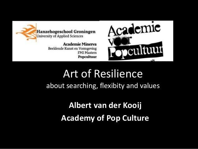 Art of Resilienceabout searching, flexibity and values      Albert van der Kooij    Academy of Pop Culture