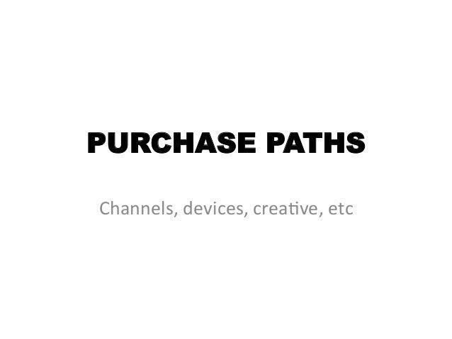 PURCHASE PATHSChannels, devices, crea/ve, etc