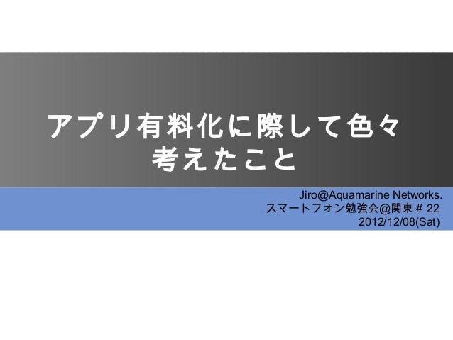 アプリ有料化に際して色々    考えたこと          Jiro@Aquamarine Networks.       スマートフォン勉強会@関東# 22                   2012/12/08(Sat)
