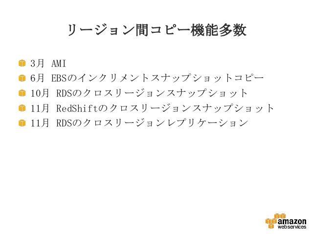 リージョン間コピー機能多数 3月 AMI 6月 EBSのインクリメントスナップショットコピー 10月 RDSのクロスリージョンスナップショット 11月 RedShiftのクロスリージョンスナップショット 11月 RDSのクロスリージョンレプリケ...
