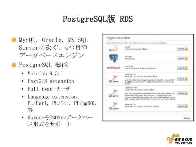 PostgreSQL版 RDS MySQL, Oracle, MS SQL Serverに次ぐ、4つ目の データベースエンジン PostgreSQL 機能 • • • •  Version 9.3.1 PostGIS extension Ful...
