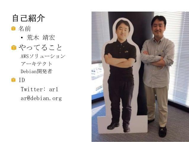 自己紹介 名前 • 荒木 靖宏  やってること AWSソリューション アーキテクト Debian開発者  ID Twitter: ar1 ar@debian.org