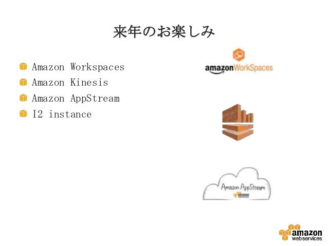 来年のお楽しみ Amazon Workspaces Amazon Kinesis Amazon AppStream I2 instance