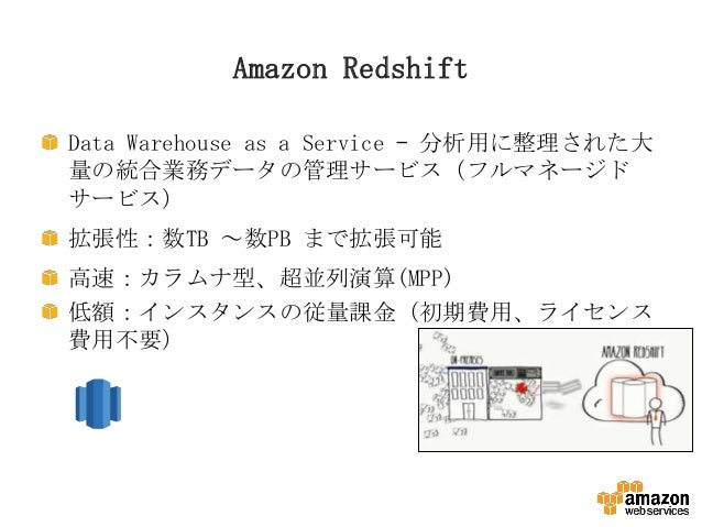 Amazon Redshift Data Warehouse as a Service – 分析用に整理された大 量の統合業務データの管理サービス(フルマネージド サービス) 拡張性:数TB ~数PB まで拡張可能 高速:カラムナ型、超並列演算...