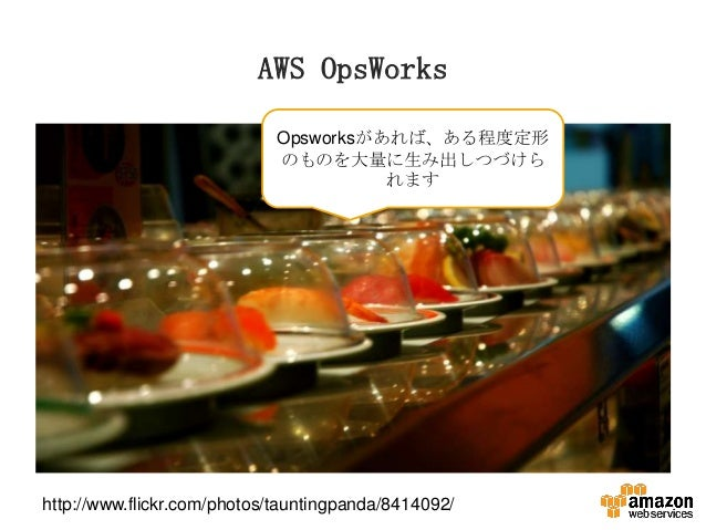 AWS OpsWorks Opsworksがあれば、ある程度定形 のものを大量に生み出しつづけら れます  http://www.flickr.com/photos/tauntingpanda/8414092/