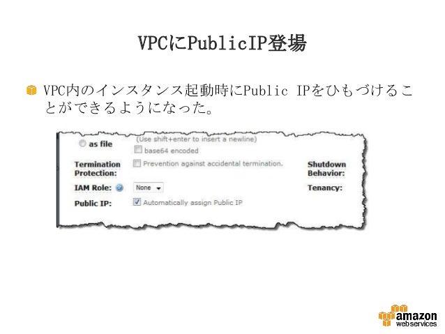 VPCにPublicIP登場 VPC内のインスタンス起動時にPublic IPをひもづけるこ とができるようになった。
