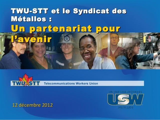 TWU-STT et le Syndicat desMétallos :Un par tenariat pourl'avenir12 décembre 2012