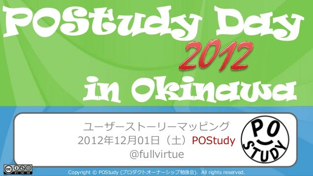 POStudy Day 2013 Spring in Tokyoユーザーストーリーマッピング2012年12月01日(土)POStudy@fullvirtueCopyright © POStudy (プロダクトオーナーシップ勉強会). All r...