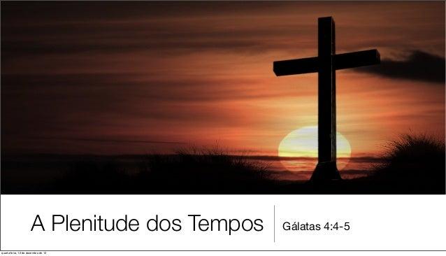 A Plenitude dos Tempos   Gálatas 4:4-5quarta-feira, 12 de dezembro de 12