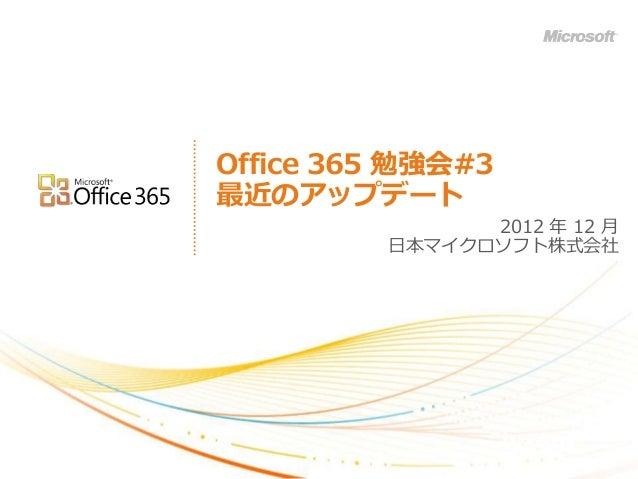 Office 365 勉強会#3最近のアップデート               2012 年 12 月         日本マイクロソフト株式会社