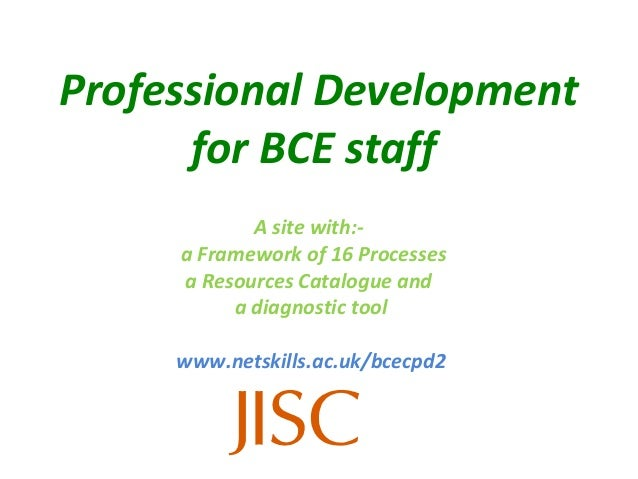 Professional Development      for BCE staff            A site with:-     a Framework of 16 Processes     a Resources Catal...