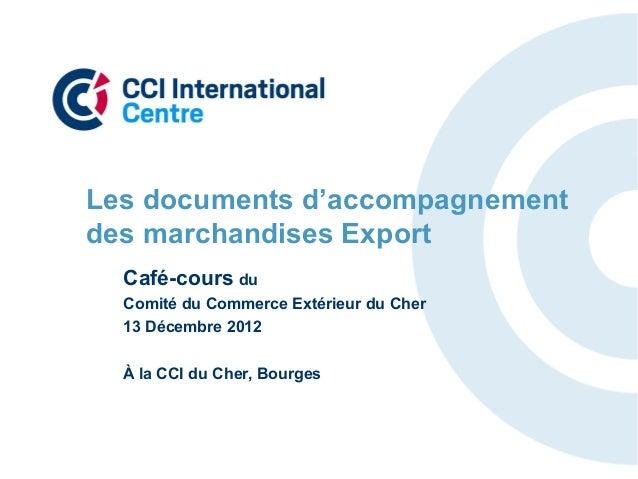 Les documents d'accompagnementdes marchandises Export  Café-cours du  Comité du Commerce Extérieur du Cher  13 Décembre 20...