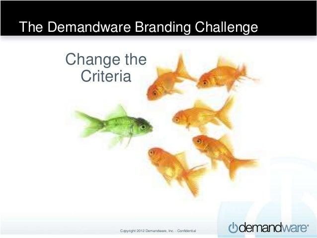 The Demandware Branding Challenge        &      Change the       Criteria             Copyright 2012 Demandware, Inc. - Co...