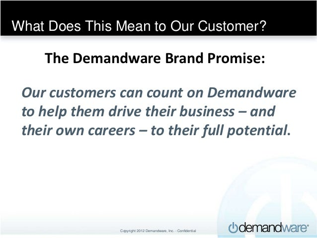 What Does This Mean to Our Customer?    The Demandware Brand Promise: Our customers can count on Demandware to help them d...