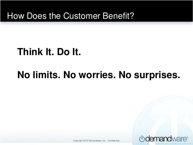 How Does the Customer Benefit?  Think It. Do It.  No limits. No worries. No surprises.                Copyright 2012 Deman...