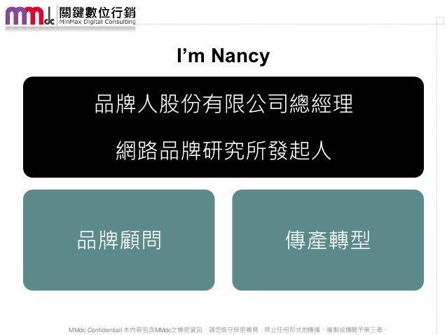 I'm Nancy    品牌人股份有限公司總經理         網路品牌研究所發起人 品牌顧問                                     傳產轉型MMdc Confidential! 本內容包含MMdc之機密資...