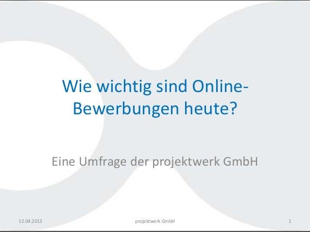 Wie wichtig sind Online-               Bewerbungen heute?             Eine Umfrage der projektwerk GmbH12.04.2013         ...