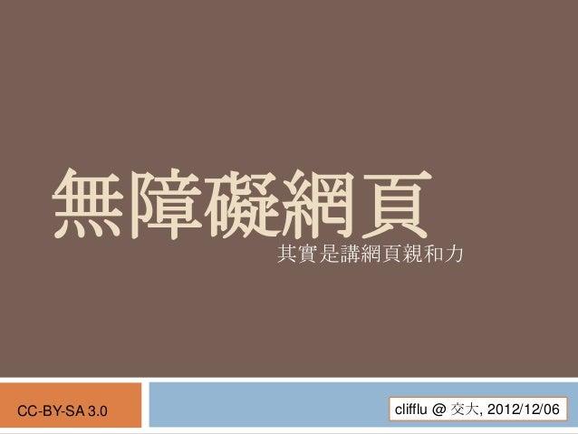 無障礙網頁      其實是講網頁親和力CC-BY-SA 3.0        clifflu @ 交大, 2012/12/06