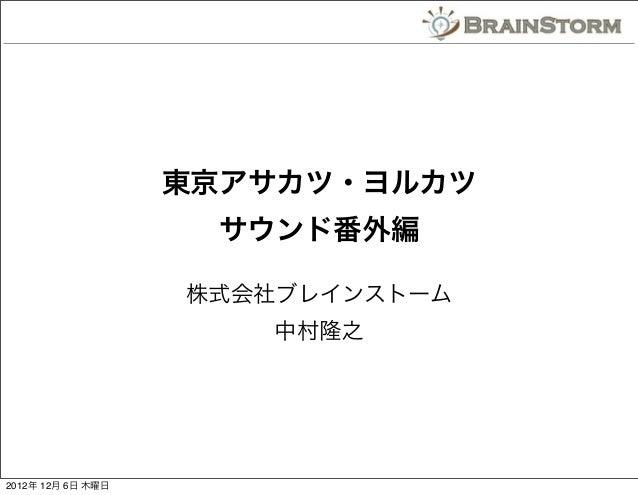 東京アサカツ・ヨルカツ                    サウンド番外編                   株式会社ブレインストーム                      中村隆之2012年 12月 6日 木曜日