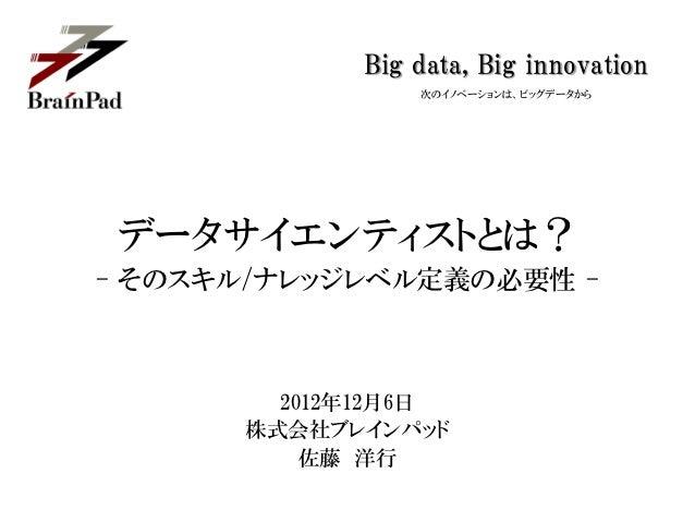 Big data, Big innovation                次のイノベーションは、ビッグデータからデータサイエンティストとは?- そのスキル/ナレッジレベル定義の必要性 -        2012年12月6日      株式...