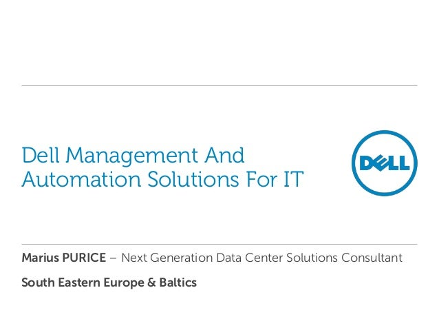 Dell Management AndAutomation Solutions For ITMarius PURICE – Next Generation Data Center Solutions ConsultantSouth Easter...