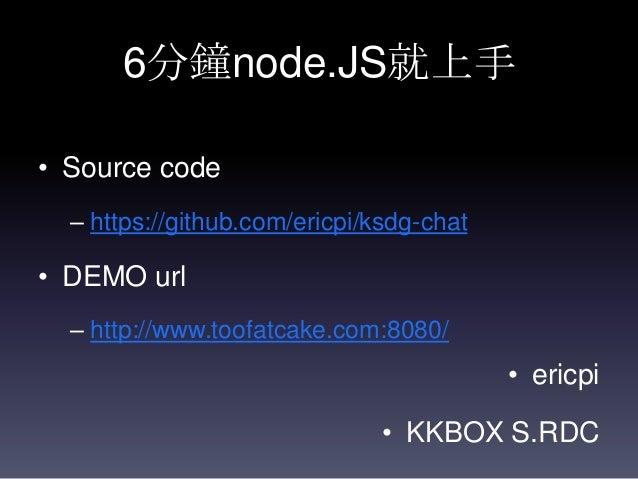 6分鐘node.JS就上手 • Source code – https://github.com/ericpi/ksdg-chat  • DEMO url – http://www.toofatcake.com:8080/  • ericpi ...