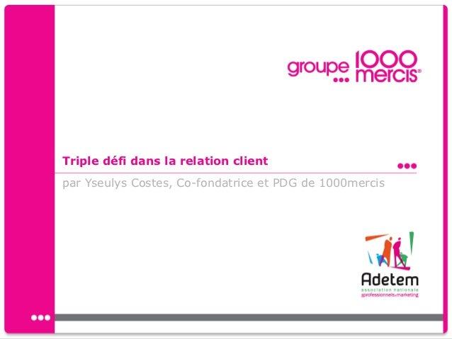 Triple défi dans la relation clientpar Yseulys Costes, Co-fondatrice et PDG de 1000mercis