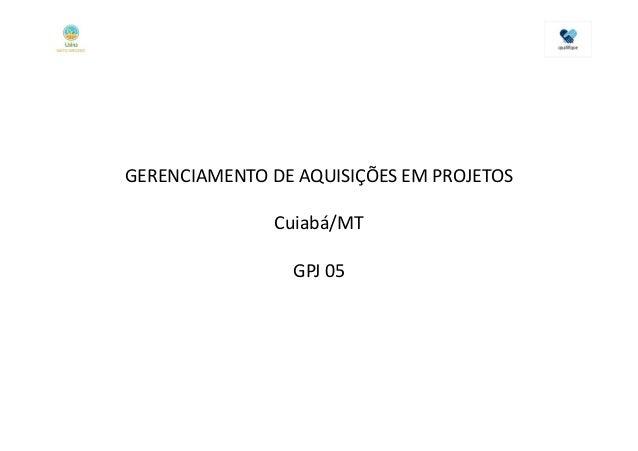GERENCIAMENTO DE AQUISIÇÕES EM PROJETOS               Cuiabá/MT                GPJ 05