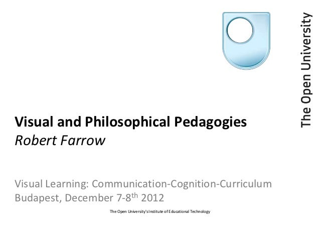 Visual and Philosophical PedagogiesRobert FarrowVisual Learning: Communication-Cognition-CurriculumBudapest, December 7-8t...