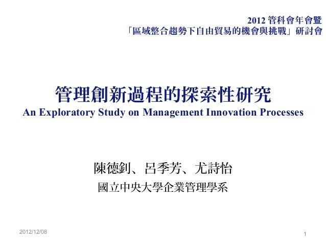 2012 管科會年會暨                    「區域整合趨勢下自由貿易的機會與挑戰」研討會             管理創新過程的探索性研究 An Exploratory Study on Management Innovati...
