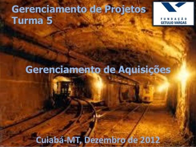 Gerenciamento de ProjetosTurma 5  Gerenciamento de Aquisições    Cuiabá-MT, Dezembro de 2012