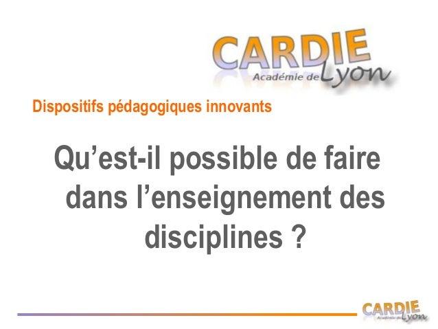 Dispositifs pédagogiques innovants  Qu'est-il possible de faire   dans l'enseignement des         disciplines ?