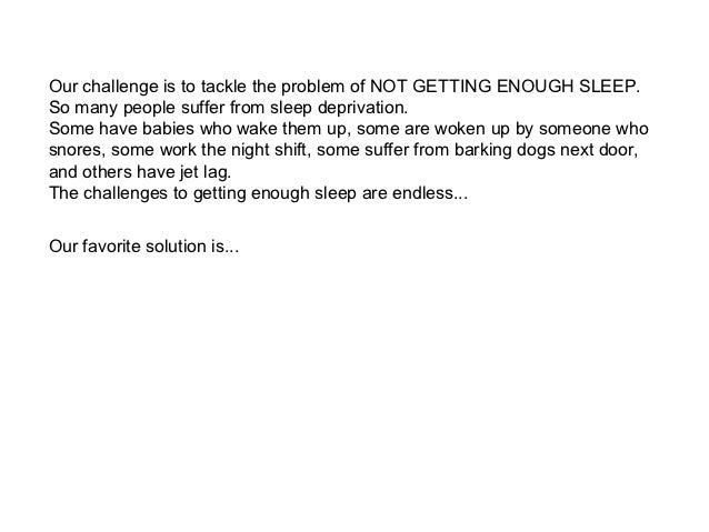 Our challenge is to tackle the problem of NOT GETTING ENOUGH SLEEP.So many people suffer from sleep deprivation.Some have ...