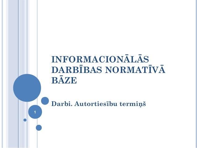 INFORMACIONĀLĀS    DARBĪBAS NORMATĪVĀ    BĀZE    Darbi. Autortiesību termiņš1