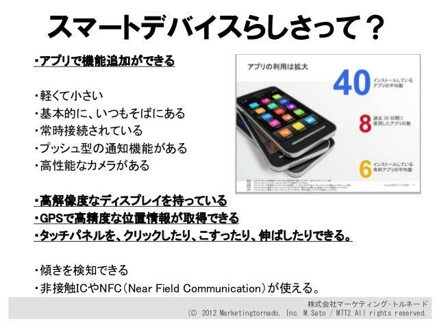 株式会社マーケティング・トルネード (C) 2012 Marketingtornado, Inc. M.Sato / MTT2 All rights reserved. スマートデバイスらしさって? ・アプリで機能追加ができる ・軽くて小さい ...