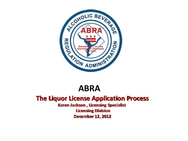 ABRAThe Liquor License Application Process       Karen Jackson , Licensing Specialist                Licensing Division   ...