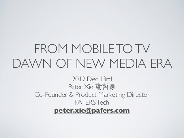 FROM MOBILE TO TVDAWN OF NEW MEDIA ERA              2012.Dec.13rd            Peter Xie 謝哲豪  Co-Founder & Product Marketing...
